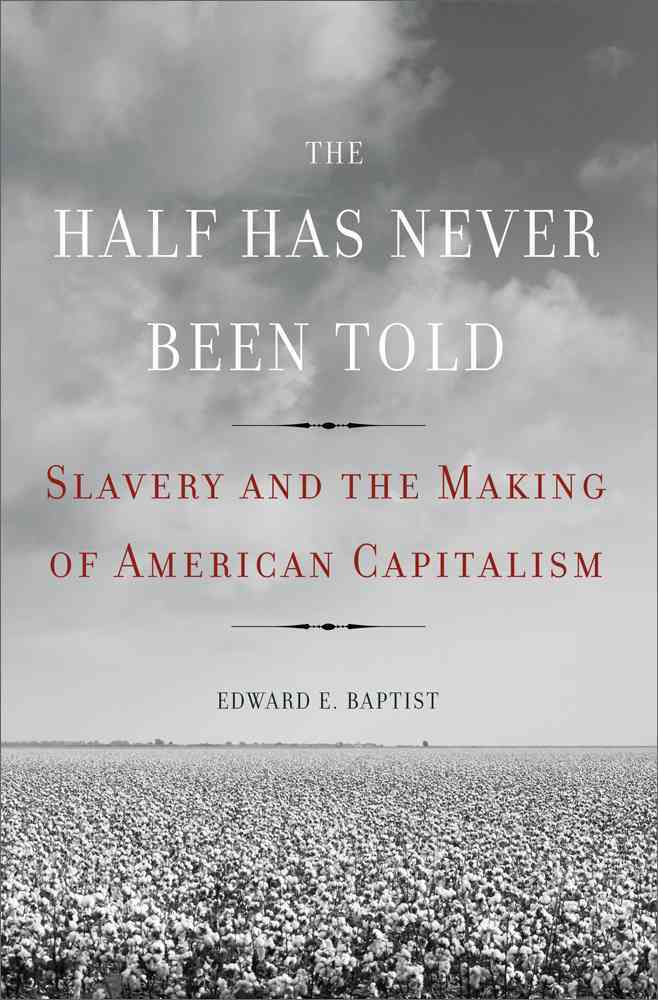 Baptist The-Half-Has-Never-Been-Told-Slavery-and-the-Making-of-American-Capitalism-Hardcover-L9780465002962